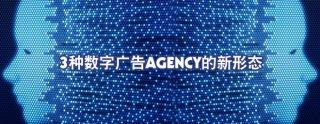 3种数字广告Agency的新形态